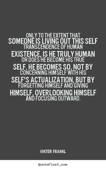 Quote about life - Only to the extent that someone is living out this self transcendence..