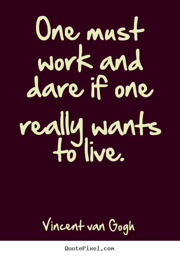 One must work and dare if one really wants to.. Vincent Van Gogh top life sayings