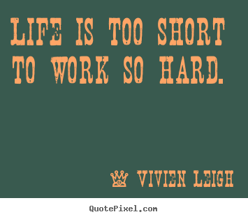 Life quotes - Life is too short to work so hard.