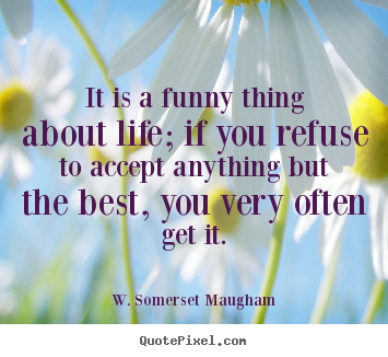 It is a funny thing about life; if you refuse to accept.. W. Somerset Maugham  life quotes