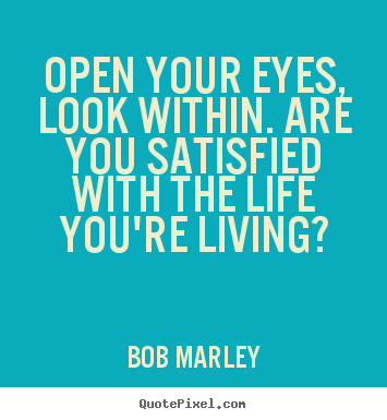 Bob Marley picture quotes - Open your eyes, look within. are you satisfied.. - Life quotes
