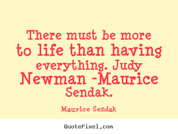 There must be more to life than having everything... Maurice Sendak popular life quotes