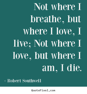 Robert Southwell poster quotes - Not where i breathe, but where i love, i live;.. - Life quotes