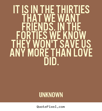 It is in the thirties that we want friends. in the.. Unknown  life quotes