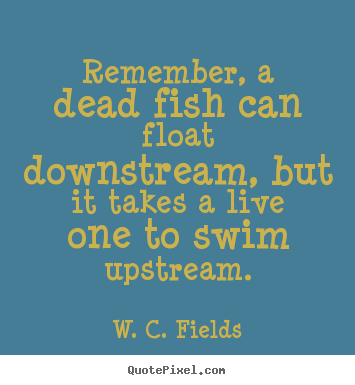 W. C. Fields picture quote - Remember, a dead fish can float downstream, but it takes a live one.. - Life quotes