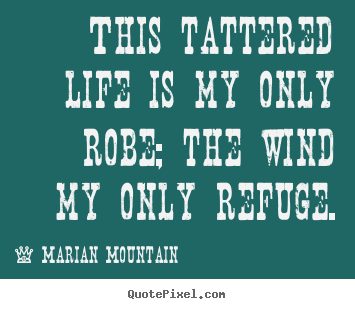 Marian Mountain picture sayings - This tattered life is my only robe; the wind.. - Life quotes