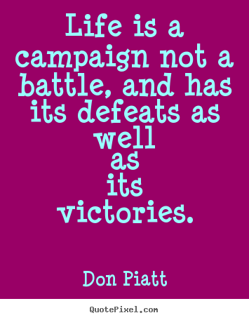 Life quotes - Life is a campaign not a battle, and has its defeats as..