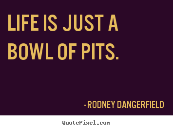 Quote about life - Life is just a bowl of pits.