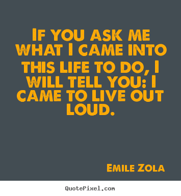 Quote about life - If you ask me what i came into this life to do, i will tell you:..
