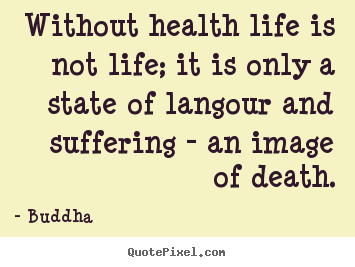 Life quotes - Without health life is not life; it is only a state of langour and suffering..
