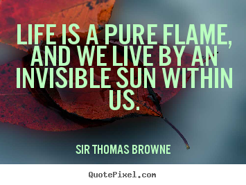 Customize picture quotes about life - Life is a pure flame, and we live by an invisible sun..