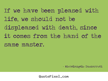 Michelangelo Buonarroti picture quotes - If we have been pleased with life, we should not be.. - Life quote