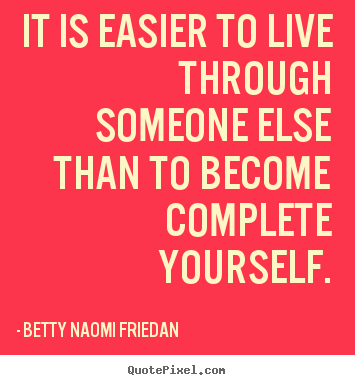 Betty Naomi Friedan picture quote - It is easier to live through someone else.. - Life quotes