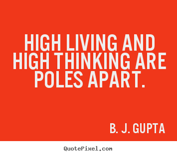 Make personalized poster quotes about life - High living and high thinking are poles apart.