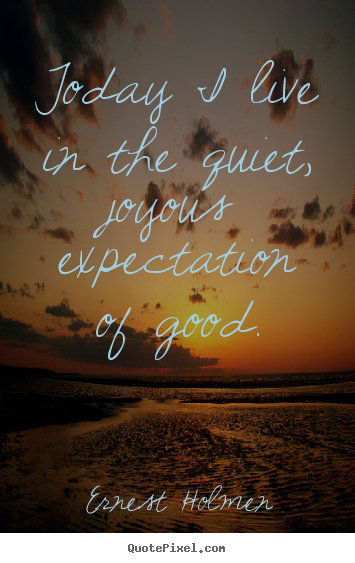Design custom picture quote about life - Today i live in the quiet, joyous expectation..
