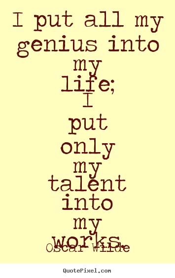 Oscar Wilde picture sayings - I put all my genius into my life; i put only my.. - Life quotes