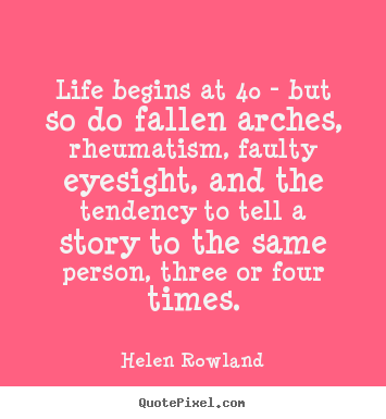 Life quotes - Life begins at 40 - but so do fallen arches, rheumatism,..
