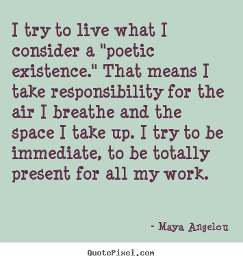 "I try to live what i consider a ""poetic existence."" that.. Maya Angelou top life quotes"