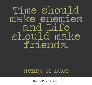 Henry R. Luce picture sayings - Time should make enemies and life should make.. - Life quotes