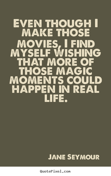 Create graphic picture quotes about life - Even though i make those movies, i find myself wishing that more of those..