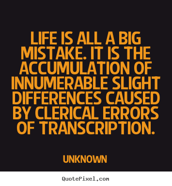 Create custom picture quotes about life - Life is all a big mistake. it is the accumulation of innumerable slight..