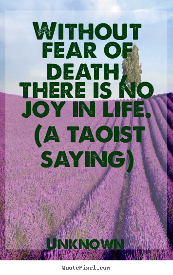 Unknown image quotes - Without fear of death, there is no joy in life. (a taoist saying) - Life quotes