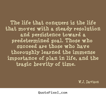 Quotes about life - The life that conquers is the life that moves with..
