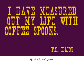 Customize poster quotes about life - I have measured out my life with coffee spoons...