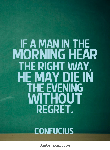 Quotes about life - If a man in the morning hear the right way, he may die..