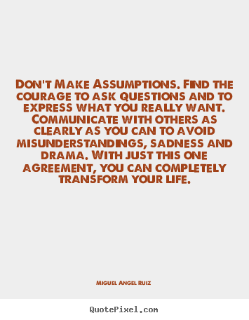 Sayings about life - Don't make assumptions. find the courage to ask questions..