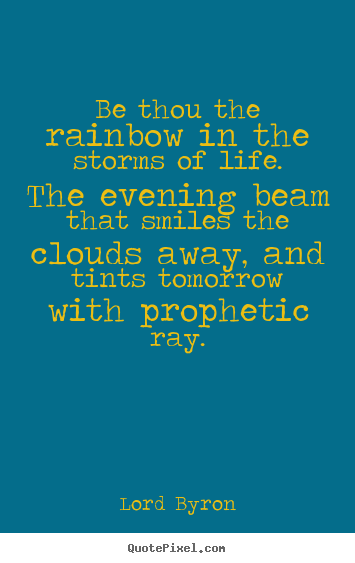 Life quote - Be thou the rainbow in the storms of life. the evening beam that smiles..