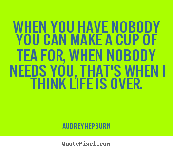 When you have nobody you can make a cup of tea for, when nobody.. Audrey Hepburn best life quote