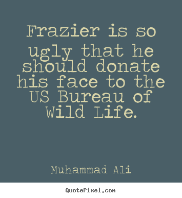 Quote about life - Frazier is so ugly that he should donate his face to the us bureau..