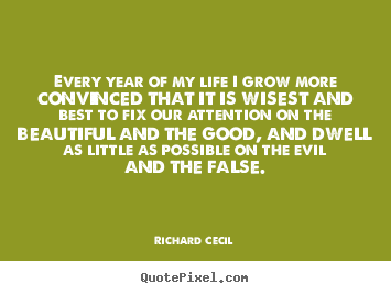 Design custom pictures sayings about life - Every year of my life i grow more convinced that it is wisest and..