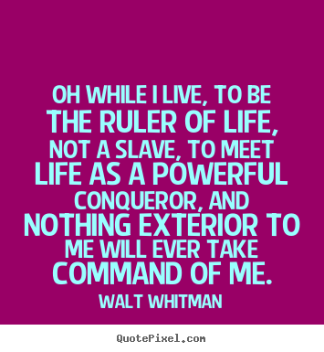 Walt Whitman poster quote - Oh while i live, to be the ruler of life, not.. - Life quotes