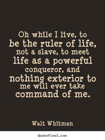 Walt Whitman picture quote - Oh while i live, to be the ruler of life, not a.. - Life quote