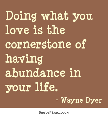 Wayne Dyer picture quotes - Doing what you love is the cornerstone of having abundance in.. - Life quotes