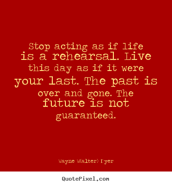 Wayne W(alter) Dyer photo quotes - Stop acting as if life is a rehearsal. live this.. - Life quotes