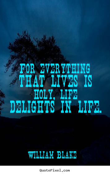 William Blake picture quotes - For everything that lives is holy, life delights.. - Life quotes