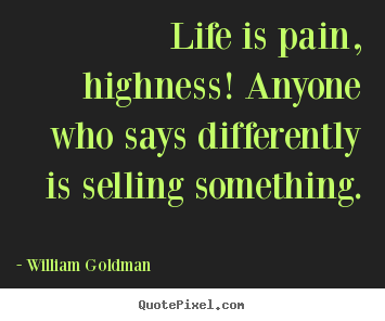 Quote about life - Life is pain, highness! anyone who says differently is selling..