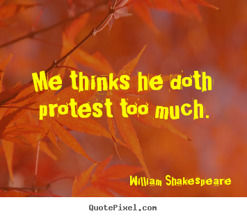 Me thinks he doth protest too much. William Shakespeare famous life quotes