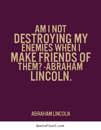 Abraham Lincoln picture quotes - Am i not destroying my enemies when i make friends.. - Love quotes
