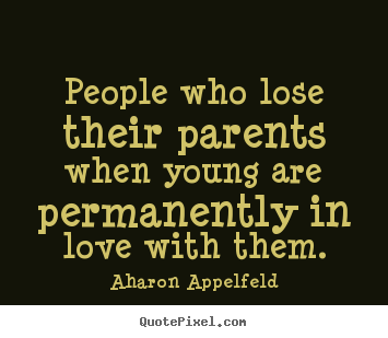 Love quotes - People who lose their parents when young..