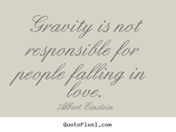 Make personalized picture sayings about love - Gravity is not responsible for people falling in love.
