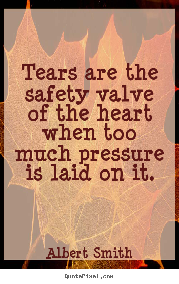 Make personalized poster quotes about love - Tears are the safety valve of the heart when..