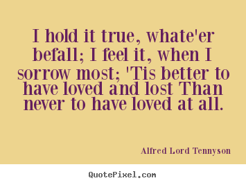 Love quote - I hold it true, whate'er befall; i feel it, when i sorrow most; 'tis..