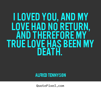 Quote about love - I loved you, and my love had no return, and therefore my true love..