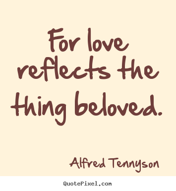 Quotes about love - For love reflects the thing beloved.