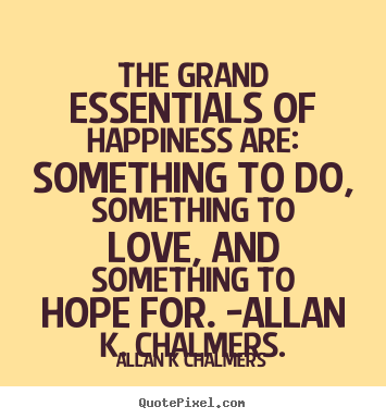 Allan K Chalmers picture quote - The grand essentials of happiness are: something to do, something.. - Love quotes