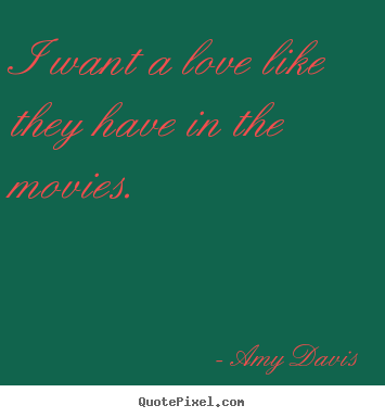 Design custom picture quotes about love - I want a love like they have in the movies.